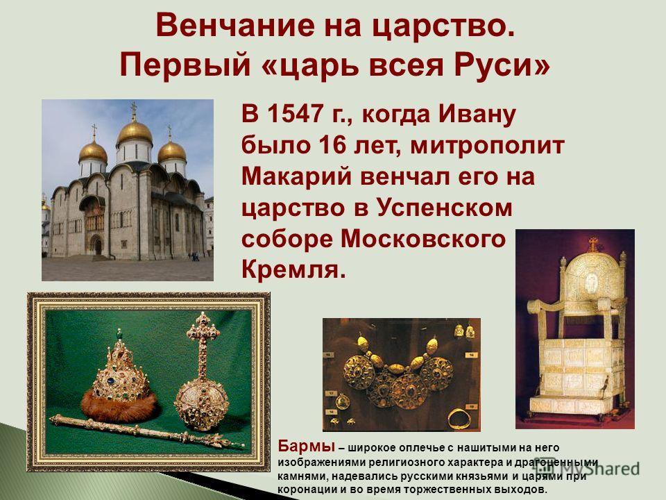 Венчание на царство. Первый «царь всея Руси» В 1547 г., когда Ивану было 16 лет, митрополит Макарий венчал его на царство в Успенском соборе Московского Кремля. Бармы – широкое оплечье с нашитыми на него изображениями религиозного характера и драгоце
