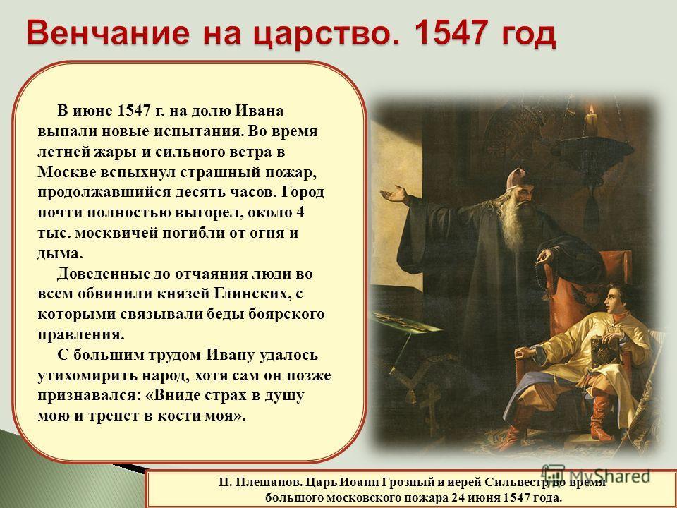 П. Плешанов. Царь Иоанн Грозный и иерей Сильвестр во время большого московского пожара 24 июня 1547 года. В июне 1547 г. на долю Ивана выпали новые испытания. Во время летней жары и сильного ветра в Москве вспыхнул страшный пожар, продолжавшийся деся