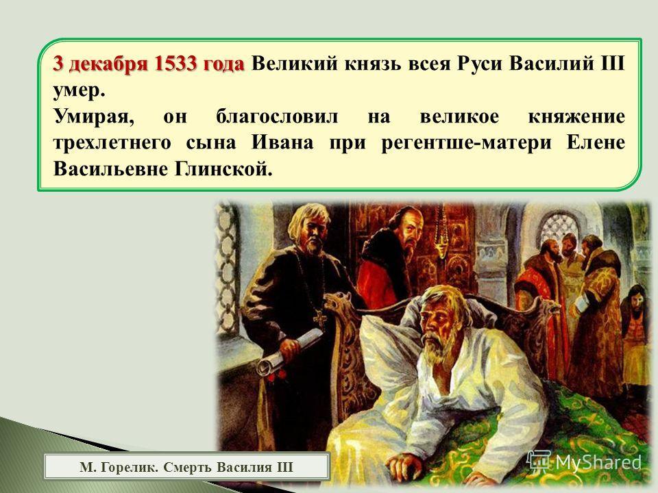 М. Горелик. Смерть Василия III 3 декабря 1533 года 3 декабря 1533 года Великий князь всея Руси Василий III умер. Умирая, он благословил на великое княжение трехлетнего сына Ивана при регентше-матери Елене Васильевне Глинской.