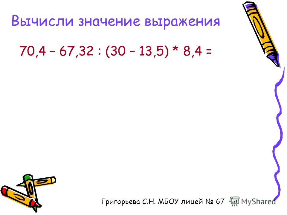 Вычисли значение выражения 70,4 – 67,32 : (30 – 13,5) * 8,4 = Григорьева С.Н. МБОУ лицей 67