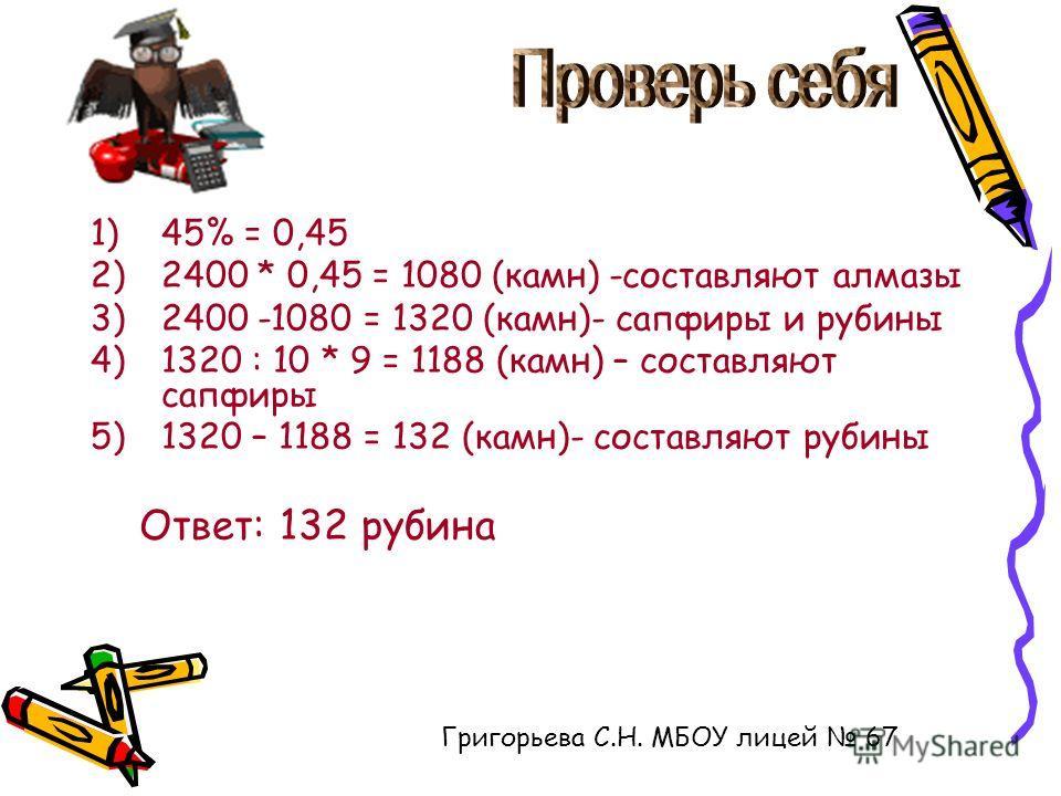 1)45% = 0,45 2)2400 * 0,45 = 1080 (камн) -составляют алмазы 3)2400 -1080 = 1320 (камн)- сапфиры и рубины 4)1320 : 10 * 9 = 1188 (камн) – составляют сапфиры 5)1320 – 1188 = 132 (камн)- составляют рубины Ответ: 132 рубина Григорьева С.Н. МБОУ лицей 67