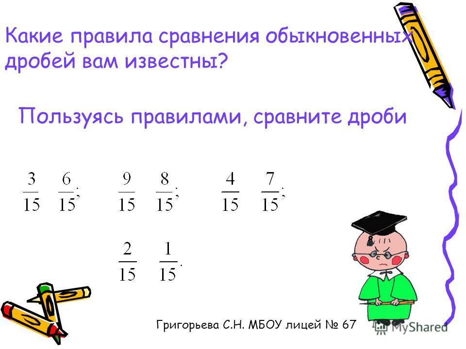 Пользуясь правилами, сравните дроби Григорьева С.Н. МБОУ лицей 67 Какие правила сравнения обыкновенных дробей вам известны?