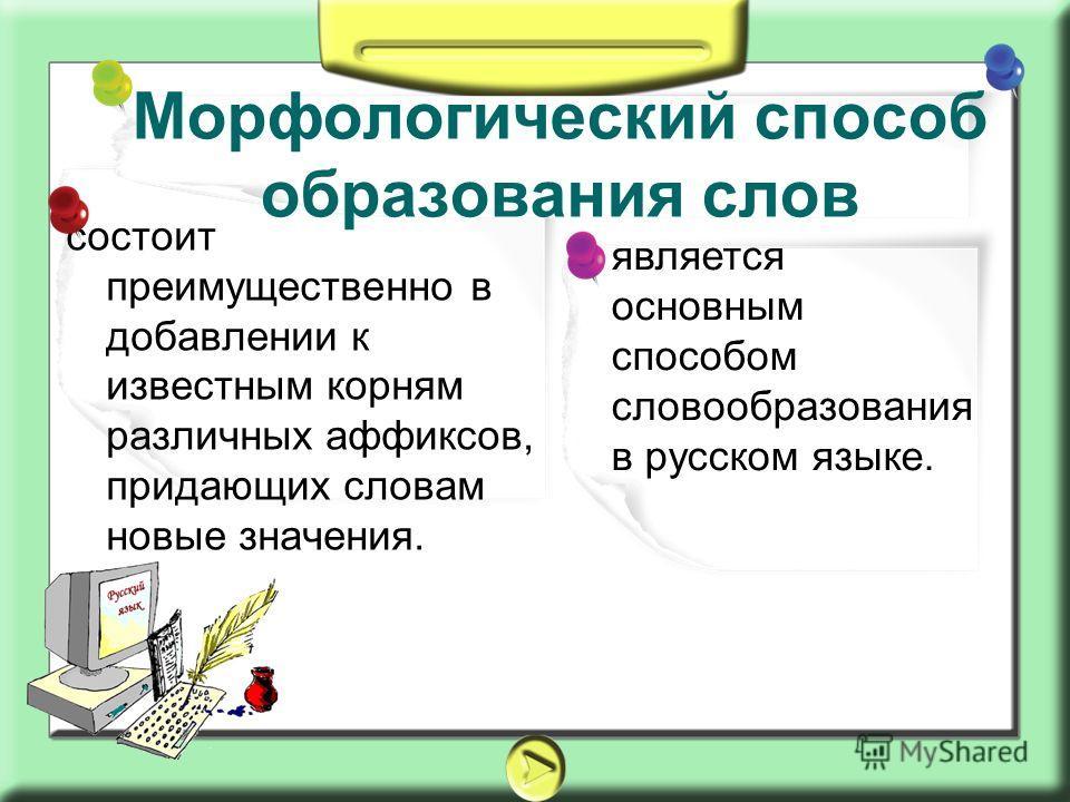 является основным способом словообразования в русском языке. состоит преимущественно в добавлении к известным корням различных аффиксов, придающих словам новые значения. Морфологический способ образования слов