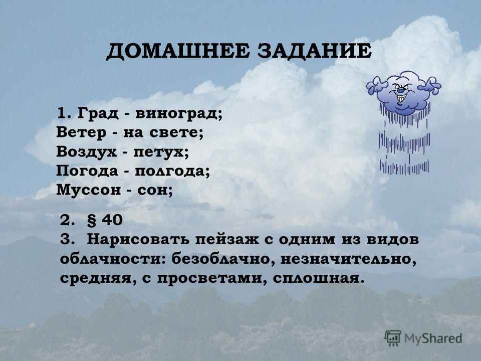 1. Град - виноград; Ветер - на свете; Воздух - петух; Погода - полгода; Муссон - сон; 2. § 40 3. Нарисовать пейзаж с одним из видов облачности: безоблачно, незначительно, средняя, с просветами, сплошная. ДОМАШНЕЕ ЗАДАНИЕ