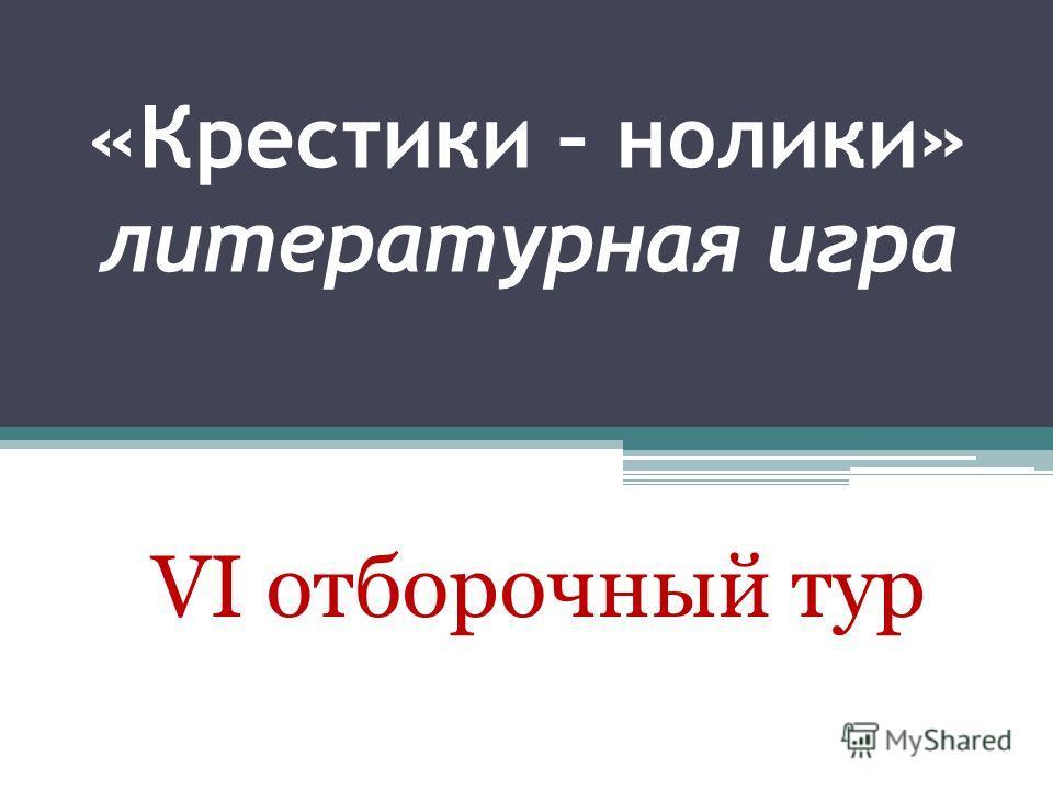 «Крестики – нолики» литературная игра VI отборочный тур