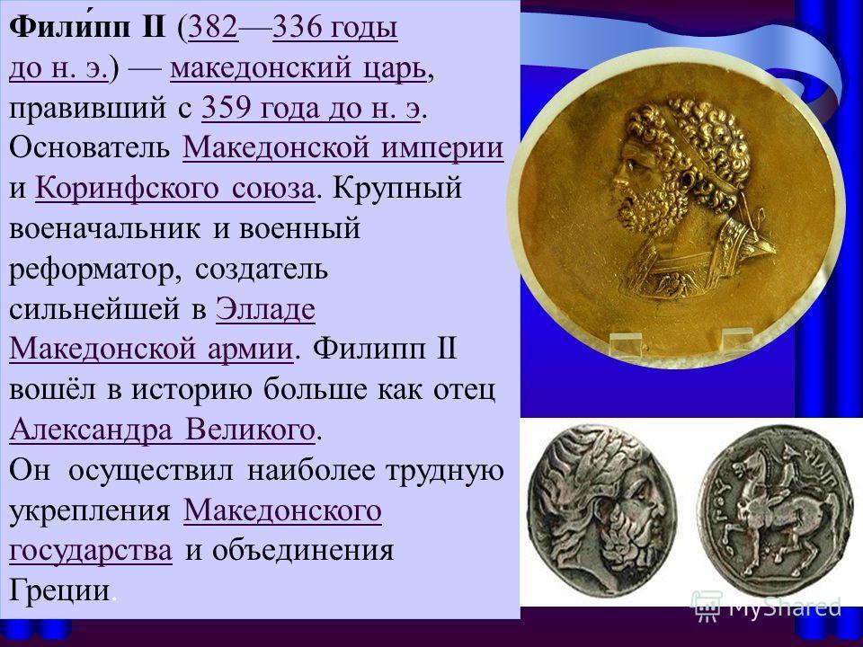 Фили́пп II (382336 годы до н. э.) македонский царь, правивший с 359 года до н. э.382336 годы до н. э.македонский царь359 года до н. э Основатель Македонской империи и Коринфского союза. Крупный военачальник и военный реформатор, создатель сильнейшей