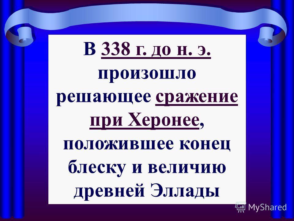 В 338 г. до н. э. произошло решающее сражение при Херонее, положившее конец блеску и величию древней Эллады338 г. до н. э.сражение при Херонее