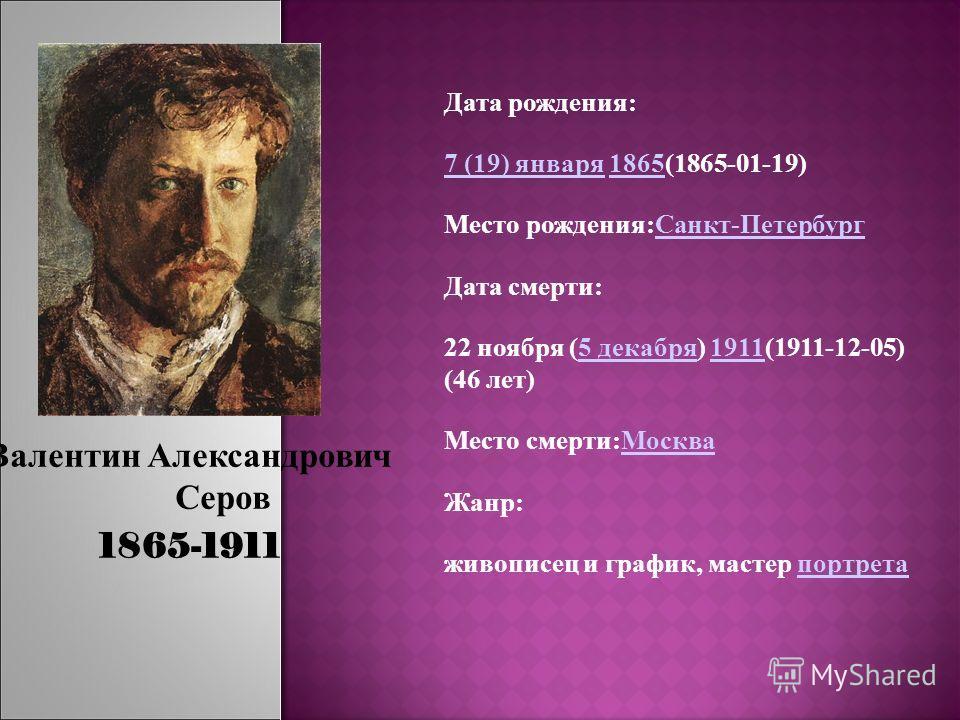 Валентин Александрович Серов 1865-1911 Дата рождения: 7 (19) января7 (19) января 1865(1865-01-19)1865 Место рождения:Санкт-ПетербургСанкт-Петербург Дата смерти: 22 ноября (5 декабря) 1911(1911-12-05) (46 лет)5 декабря1911 Место смерти:МоскваМосква Жа