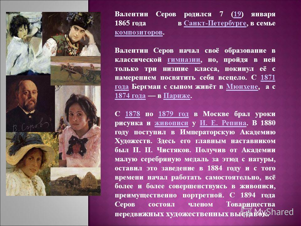 Валентин Серов родился 7 (19) января 1865 года в Санкт-Петербурге, в семье композиторов.19Санкт-Петербурге композиторов Валентин Серов начал своё образование в классической гимназии, но, пройдя в ней только три низшие класса, покинул её с намерением