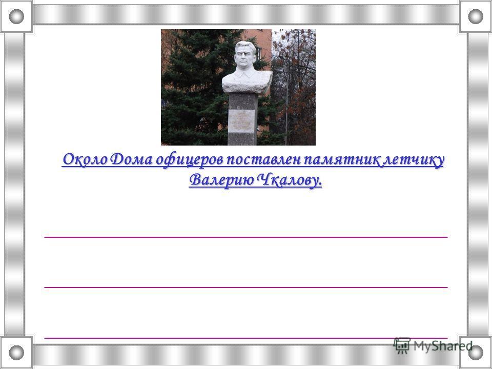 Около Дома офицеров поставлен памятник летчику Валерию Чкалову. __________________________________________