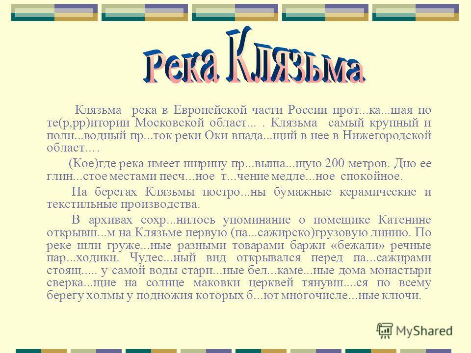 Клязьма река в Европейской части России прот...ка...щая по те(р,рр)итории Московской област.... Клязьма самый крупный и полн...водный пр...ток реки Оки впада...щий в нее в Нижегородской област.... (Кое)где река имеет ширину пр...выша...щую 200 метров