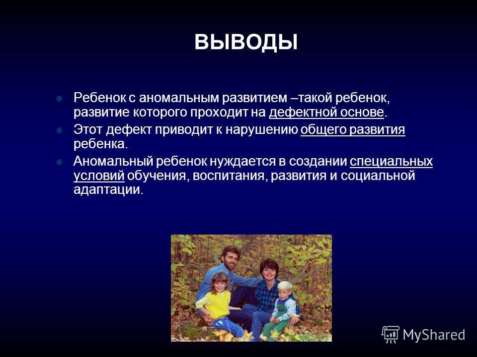 ВЫВОДЫ Ребенок с аномальным развитием –такой ребенок, развитие которого проходит на дефектной основе. Этот дефект приводит к нарушению общего развития ребенка. Аномальный ребенок нуждается в создании специальных условий обучения, воспитания, развития