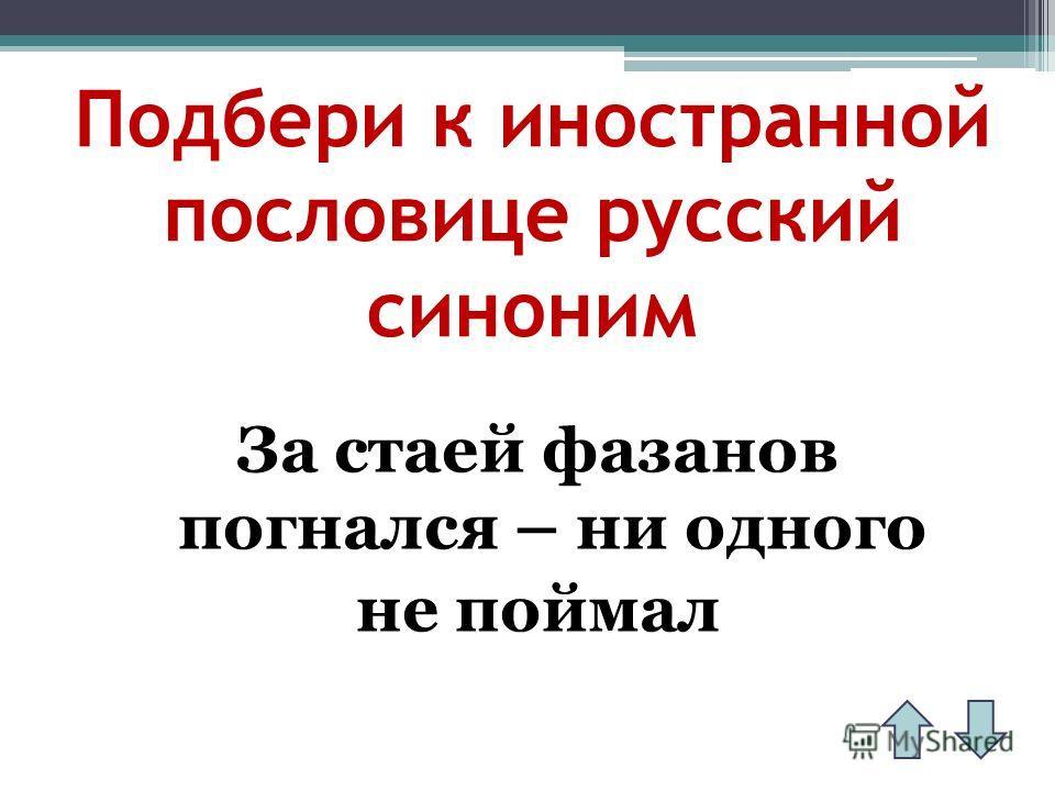Подбери к иностранной пословице русский синоним За стаей фазанов погнался – ни одного не поймал
