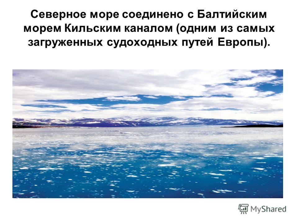 Северное море соединено с Балтийским морем Кильским каналом (одним из самых загруженных судоходных путей Европы).