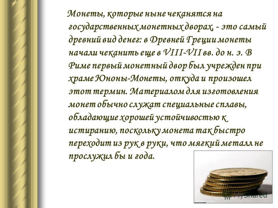 Монеты, которые ныне чеканятся на государственных монетных дворах, - это самый древний вид денег: в Древней Греции монеты начали чеканить еще в VIII-VII вв. до н. э. В Риме первый монетный двор был учрежден при храме Юноны-Монеты, откуда и произошел