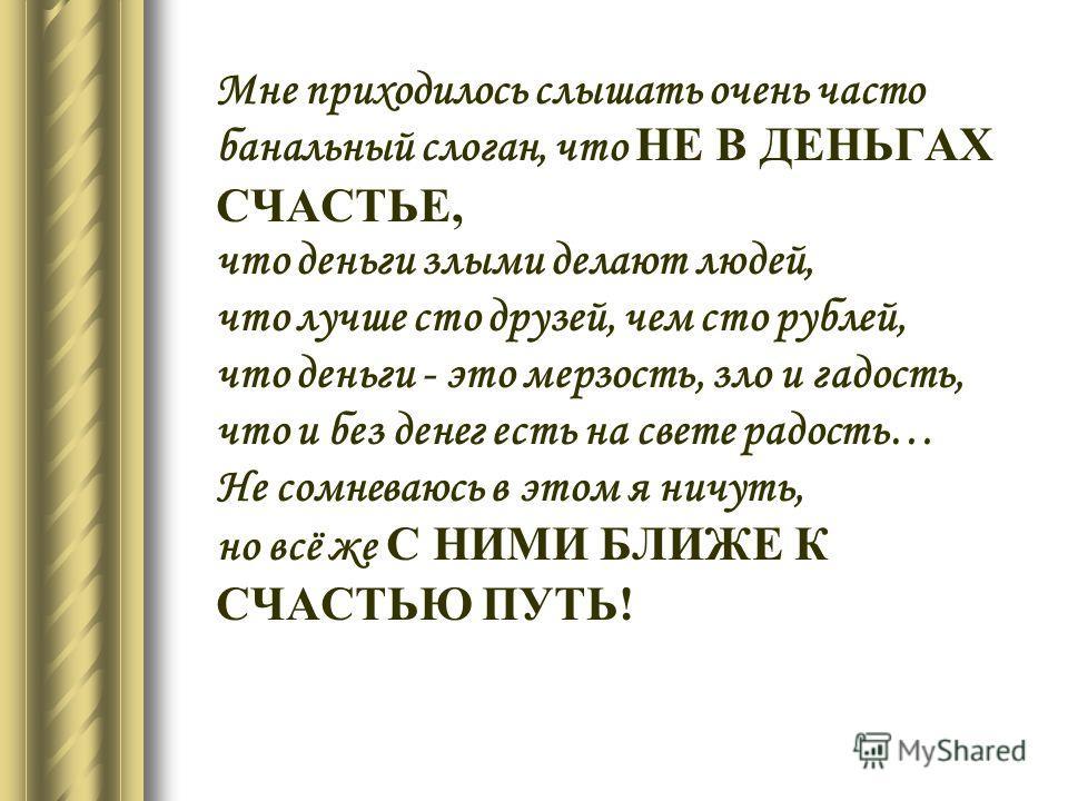 Мне приходилось слышать очень часто банальный слоган, что НЕ В ДЕНЬГАХ СЧАСТЬЕ, что деньги злыми делают людей, что лучше сто друзей, чем сто рублей, что деньги - это мерзость, зло и гадость, что и без денег есть на свете радость… Не сомневаюсь в этом