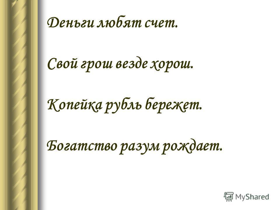 Деньги любят счет. Свой грош везде хорош. Копейка рубль бережет. Богатство разум рождает.