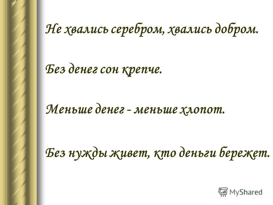 Не хвались серебром, хвались добром. Без денег сон крепче. Меньше денег - меньше хлопот. Без нужды живет, кто деньги бережет.