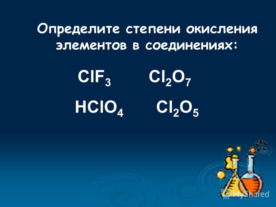 Определите степени окисления элементов в соединениях: ClF 3 Cl 2 O 7 HClO 4 Cl 2 O 5