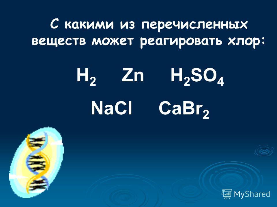 С какими из перечисленных веществ может реагировать хлор: H 2 Zn H 2 SO 4 NaCl CaBr 2