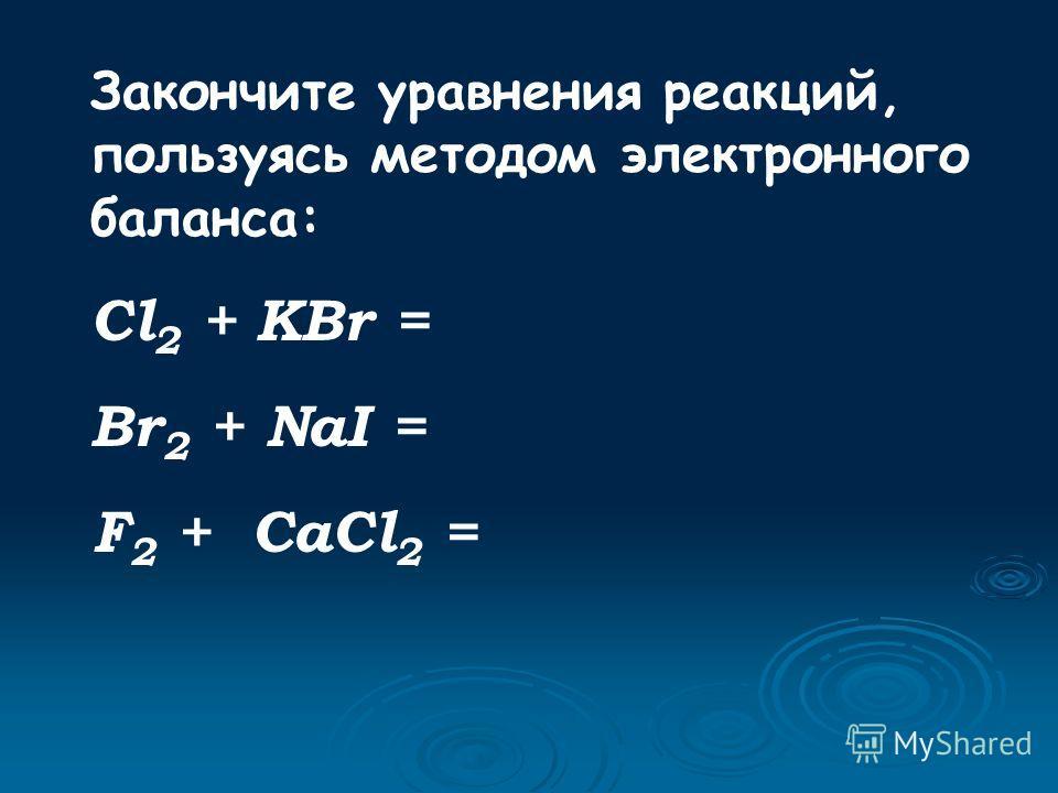 Закончите уравнения реакций, пользуясь методом электронного баланса: Cl 2 + KBr = Br 2 + NaI = F 2 + CaCl 2 =