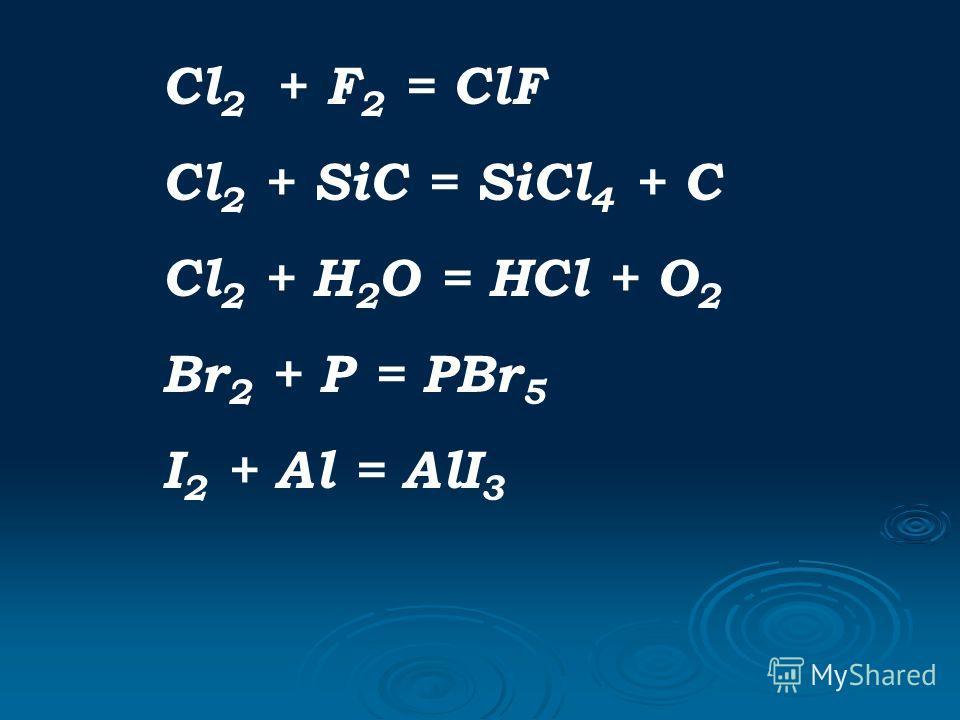 Cl 2 + F 2 = ClF Cl 2 + SiC = SiCl 4 + C Cl 2 + H 2 O = HCl + O 2 Br 2 + P = PBr 5 I 2 + Al = AlI 3