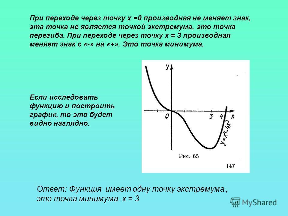 Ответ: Функция имеет одну точку экстремума, это точка минимума х = 3 При переходе через точку х =0 производная не меняет знак, эта точка не является точкой экстремума, это точка перегиба. При переходе через точку х = 3 производная меняет знак с «-» н