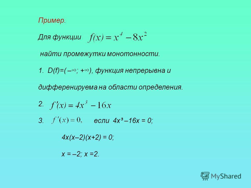 Пример. Для функции найти промежутки монотонности. 1.D(f)=( –; +), функция непрерывна и дифференируема на области определения. 2. 3. если 4х³ –16х = 0; 4х(х–2)(х+2) = 0; х = –2; х =2.
