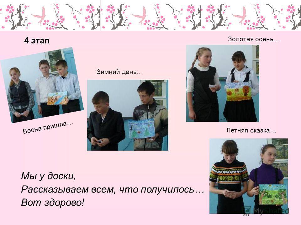 Мы у доски, Рассказываем всем, что получилось… Вот здорово! 4 этап Весна пришла… Зимний день… Золотая осень… Летняя сказка…