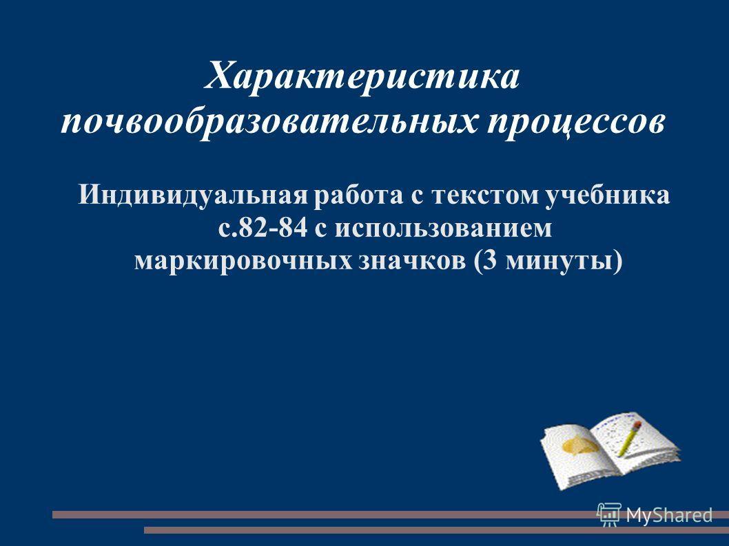 Характеристика почвообразовательных процессов Индивидуальная работа с текстом учебника с.82-84 с использованием маркировочных значков (3 минуты)