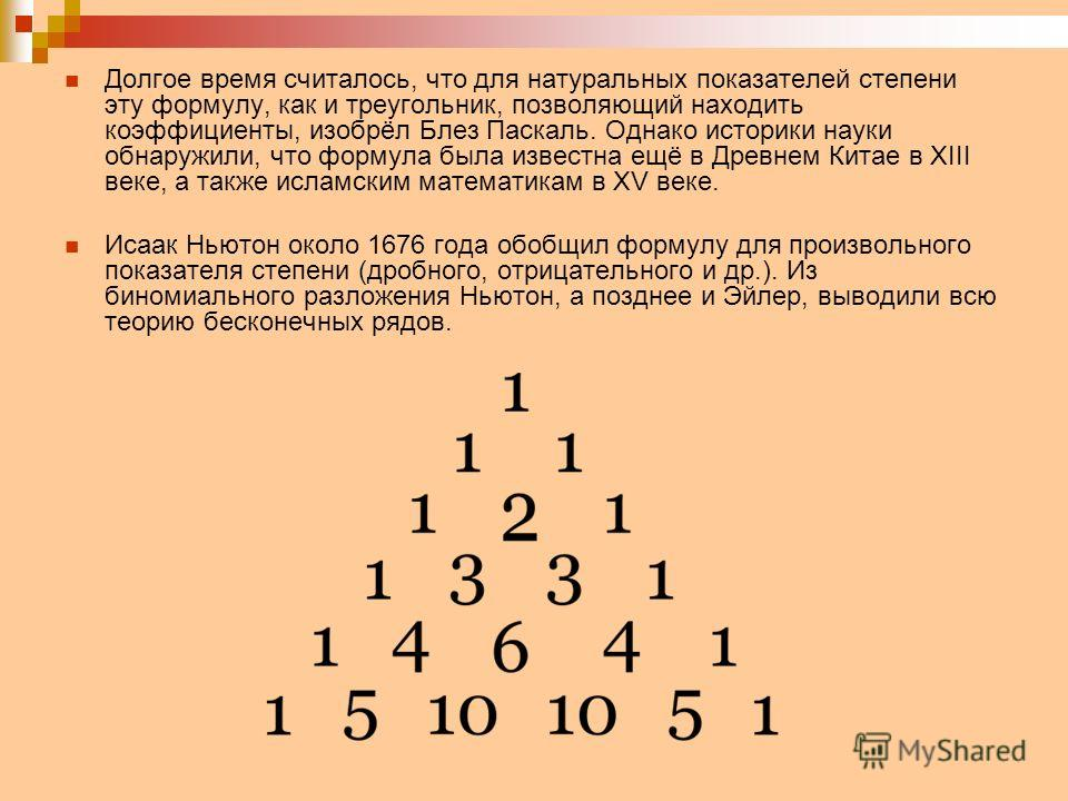 Долгое время считалось, что для натуральных показателей степени эту формулу, как и треугольник, позволяющий находить коэффициенты, изобрёл Блез Паскаль. Однако историки науки обнаружили, что формула была известна ещё в Древнем Китае в XIII веке, а та