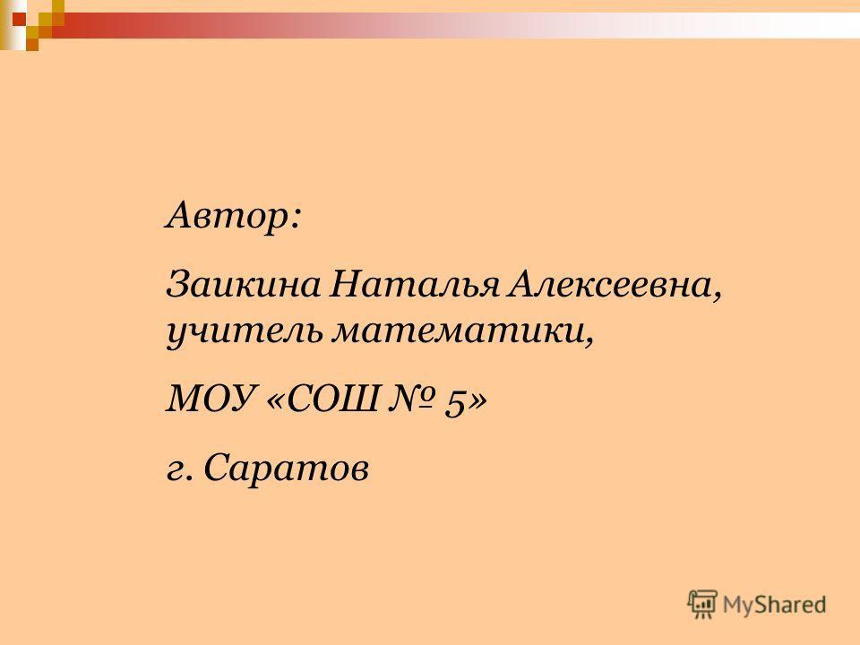 Автор: Заикина Наталья Алексеевна, учитель математики, МОУ «СОШ 5» г. Саратов