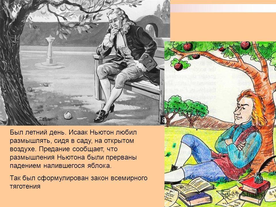Был летний день. Исаак Ньютон любил размышлять, сидя в саду, на открытом воздухе. Предание сообщает, что размышления Ньютона были прерваны падением налившегося яблока. Так был сформулирован закон всемирного тяготения