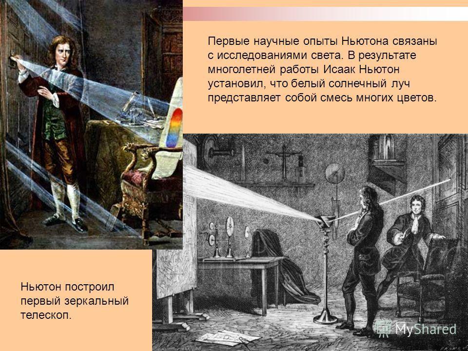 Первые научные опыты Ньютона связаны с исследованиями света. В результате многолетней работы Исаак Ньютон установил, что белый солнечный луч представляет собой смесь многих цветов. Ньютон построил первый зеркальный телескоп.