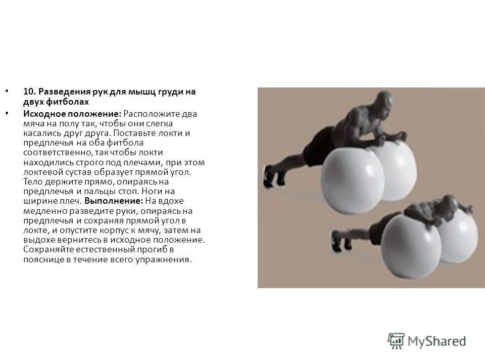 10. Разведения рук для мышц груди на двух фитболах Исходное положение: Расположите два мяча на полу так, чтобы они слегка касались друг друга. Поставьте локти и предплечья на оба фитбола соответственно, так чтобы локти находились строго под плечами,