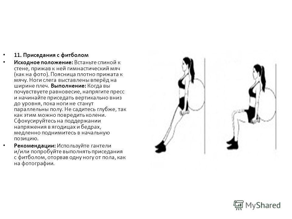 11. Приседания с фитболом Исходное положение: Встаньте спиной к стене, прижав к ней гимнастический мяч (как на фото). Поясница плотно прижата к мячу. Ноги слега выставлены вперёд на ширине плеч. Выполнение: Когда вы почувствуете равновесие, напрягите
