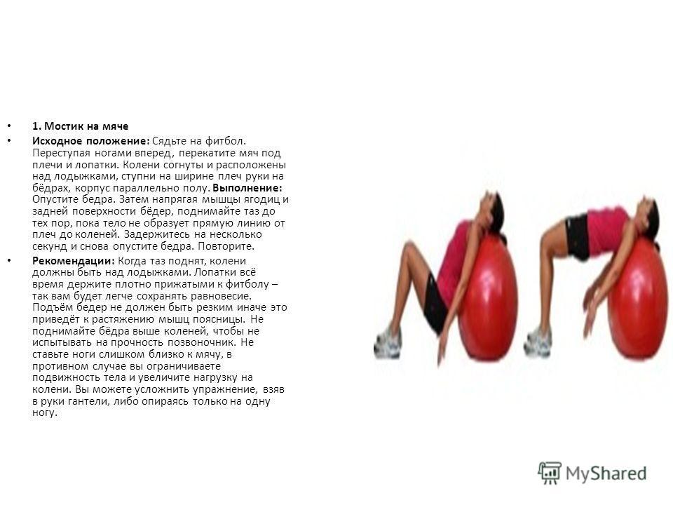 1. Мостик на мяче Исходное положение: Сядьте на фитбол. Переступая ногами вперед, перекатите мяч под плечи и лопатки. Колени согнуты и расположены над лодыжками, ступни на ширине плеч руки на бёдрах, корпус параллельно полу. Выполнение: Опустите бедр