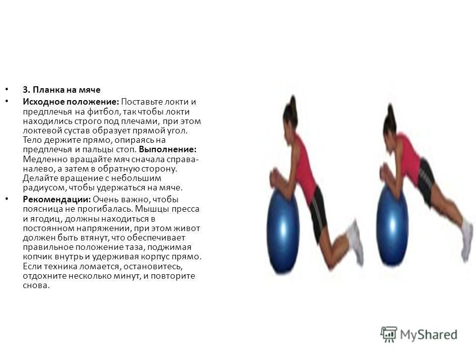 3. Планка на мяче Исходное положение: Поставьте локти и предплечья на фитбол, так чтобы локти находились строго под плечами, при этом локтевой сустав образует прямой угол. Тело держите прямо, опираясь на предплечья и пальцы стоп. Выполнение: Медленно