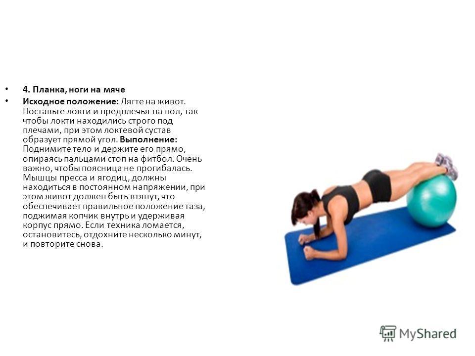 4. Планка, ноги на мяче Исходное положение: Лягте на живот. Поставьте локти и предплечья на пол, так чтобы локти находились строго под плечами, при этом локтевой сустав образует прямой угол. Выполнение: Поднимите тело и держите его прямо, опираясь па