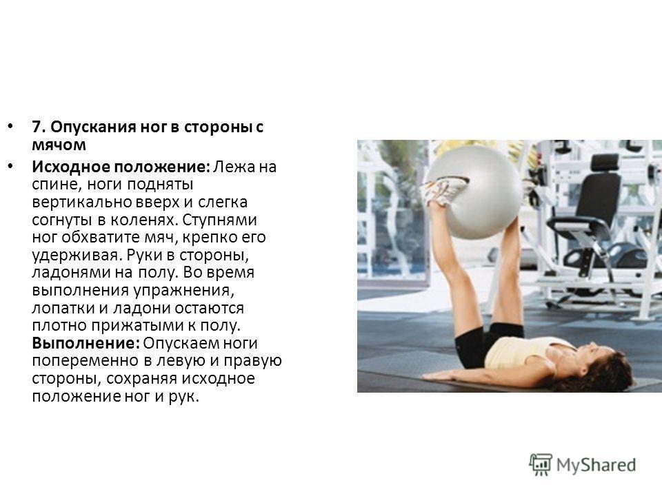 7. Опускания ног в стороны с мячом Исходное положение: Лежа на спине, ноги подняты вертикально вверх и слегка согнуты в коленях. Ступнями ног обхватите мяч, крепко его удерживая. Руки в стороны, ладонями на полу. Во время выполнения упражнения, лопат