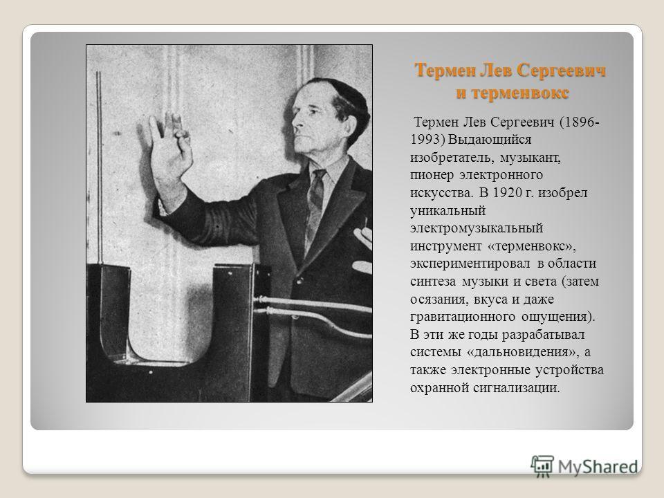 Термен Лев Сергеевич и терменвокс Термен Лев Сергеевич (1896- 1993) Выдающийся изобретатель, музыкант, пионер электронного искусства. В 1920 г. изобрел уникальный электромузыкальный инструмент «терменвокс», экспериментировал в области синтеза музыки