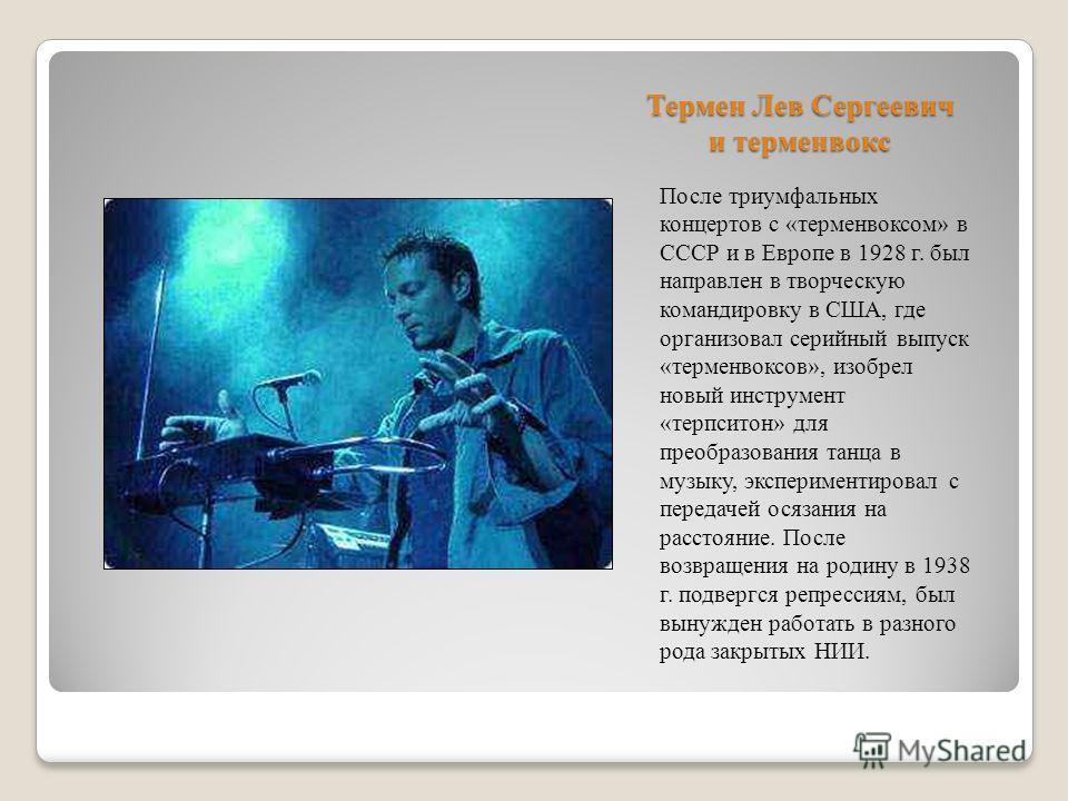 Термен Лев Сергеевич и терменвокс После триумфальных концертов с «терменвоксом» в СССР и в Европе в 1928 г. был направлен в творческую командировку в США, где организовал серийный выпуск «терменвоксов», изобрел новый инструмент «терпситон» для преобр