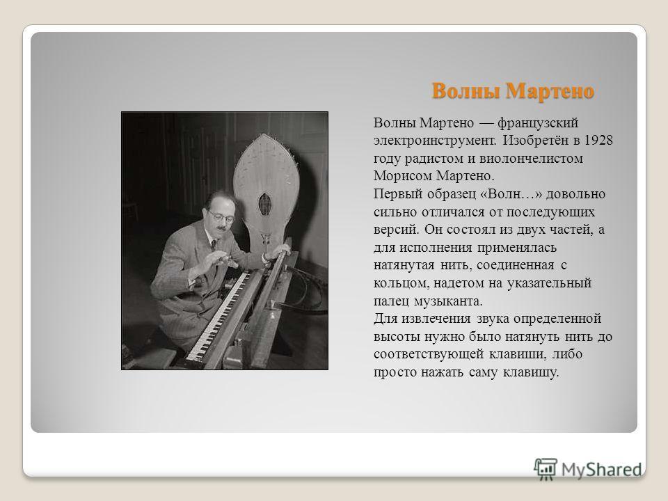 Волны Мартено Волны Мартено французский электроинструмент. Изобретён в 1928 году радистом и виолончелистом Морисом Мартено. Первый образец «Волн…» довольно сильно отличался от последующих версий. Он состоял из двух частей, а для исполнения применялас