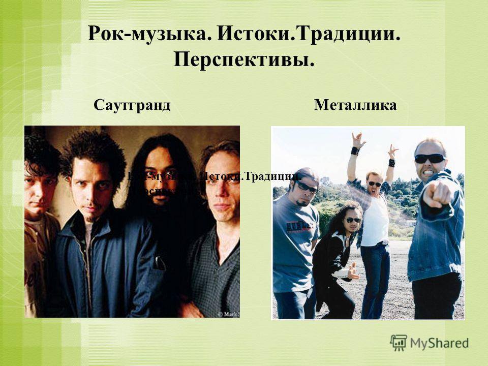 Рок-музыка. Истоки.Традиции. Перспективы. СаутграндМеталлика Рок-музыка. Истоки.Традиции. Перспективы.