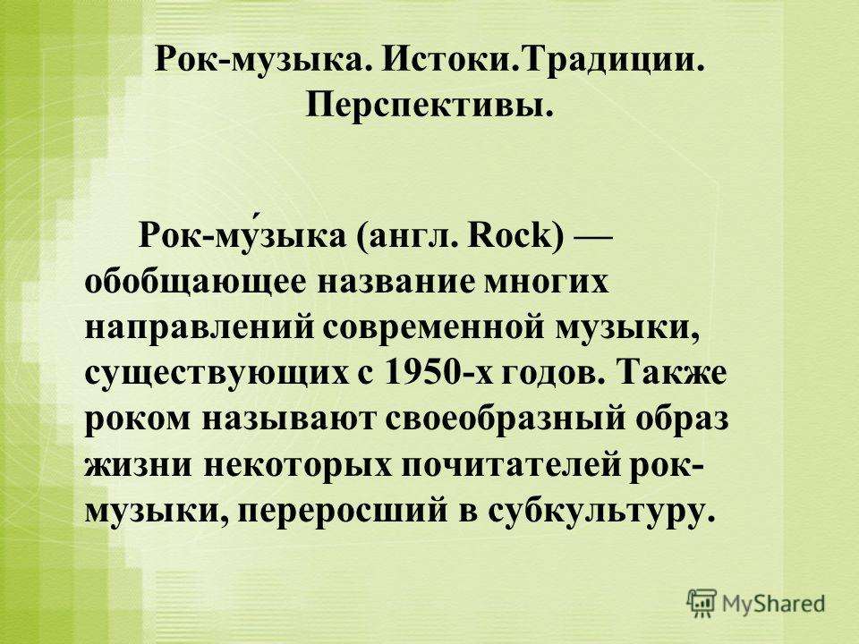 Рок-музыка. Истоки.Традиции. Перспективы. Рок-му́зыка (англ. Rock) обобщающее название многих направлений современной музыки, существующих с 1950-х годов. Также роком называют своеобразный образ жизни некоторых почитателей рок- музыки, переросший в с