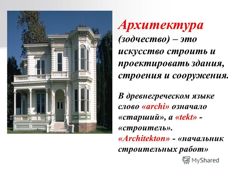 Архитектура (зодчество) – это искусство строить и проектировать здания, строения и сооружения. В древнегреческом языке слово «archi» означало «старший», а «tekt» - «строитель». «Architekton» - «начальник строительных работ»