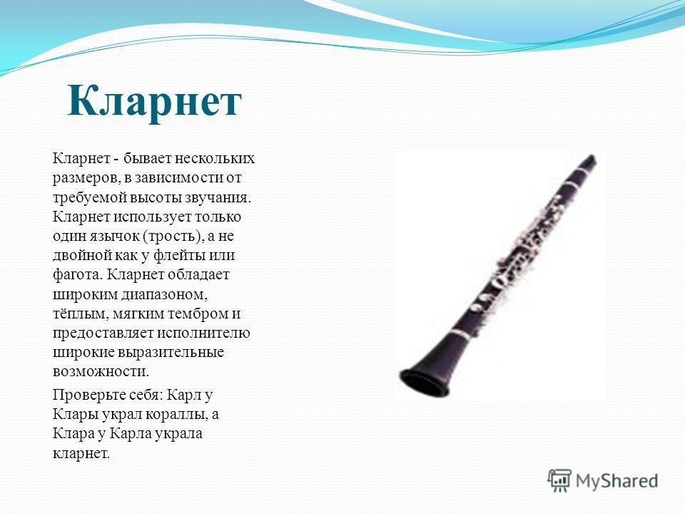 Кларнет Кларнет - бывает нескольких размеров, в зависимости от требуемой высоты звучания. Кларнет использует только один язычок (трость), а не двойной как у флейты или фагота. Кларнет обладает широким диапазоном, тёплым, мягким тембром и предоставляе