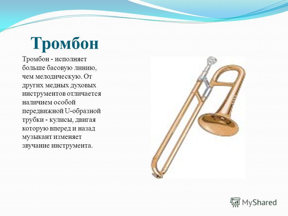 Тромбон Тромбон - исполняет больше басовую линию, чем мелодическую. От других медных духовых инструментов отличается наличием особой передвижной U-образной трубки - кулисы, двигая которую вперед и назад музыкант изменяет звучание инструмента.