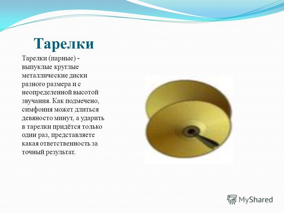Тарелки Тарелки (парные) - выпуклые круглые металлические диски разного размера и с неопределенной высотой звучания. Как подмечено, симфония может длиться девяносто минут, а ударить в тарелки придётся только один раз, представляете какая ответственно