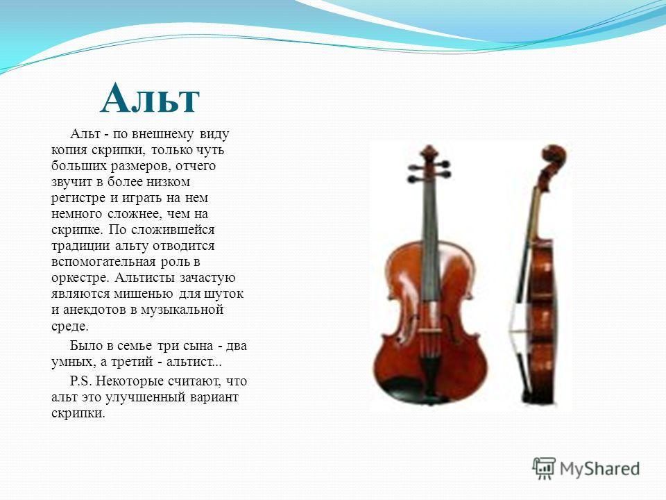 Альт Альт - по внешнему виду копия скрипки, только чуть больших размеров, отчего звучит в более низком регистре и играть на нем немного сложнее, чем на скрипке. По сложившейся традиции альту отводится вспомогательная роль в оркестре. Альтисты зачасту